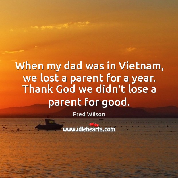 When my dad was in Vietnam, we lost a parent for a Fred Wilson Picture Quote