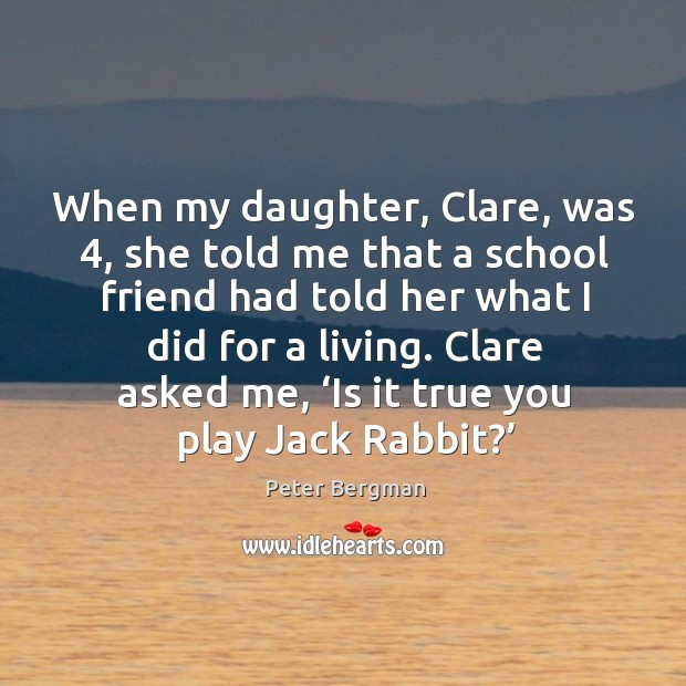When my daughter, clare, was 4, she told me that a school friend had told her what I did for a living. Image