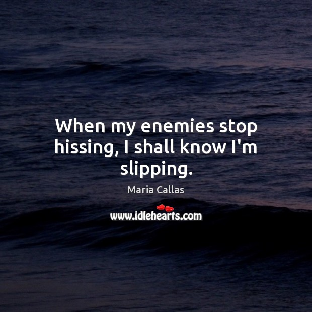 When my enemies stop hissing, I shall know I'm slipping. Maria Callas Picture Quote