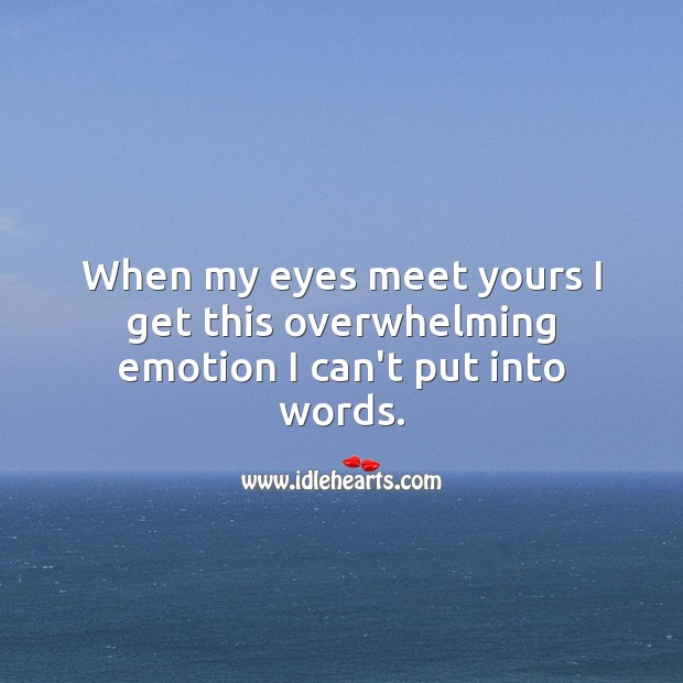 When my eyes meet yours I get this overwhelming emotion I can't put into words. Emotion Quotes Image