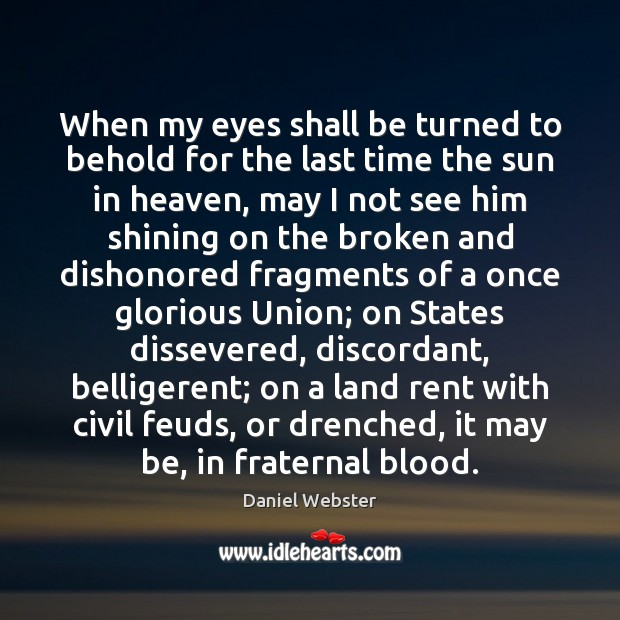 When my eyes shall be turned to behold for the last time Daniel Webster Picture Quote
