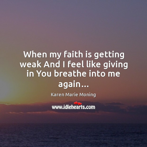 When my faith is getting weak And I feel like giving in You breathe into me again… Image