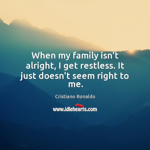 When my family isn't alright, I get restless. It just doesn't seem right to me. Image