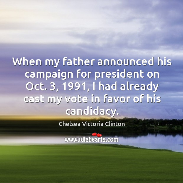 When my father announced his campaign for president on oct. 3, 1991, I had already cast my vote in favor of his candidacy. Chelsea Victoria Clinton Picture Quote