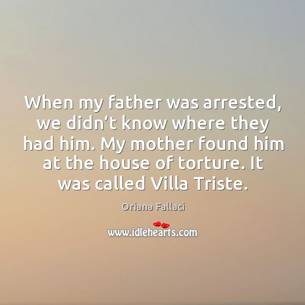 When my father was arrested, we didn't know where they had him. Oriana Fallaci Picture Quote