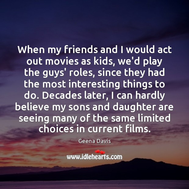 When my friends and I would act out movies as kids, we'd Geena Davis Picture Quote