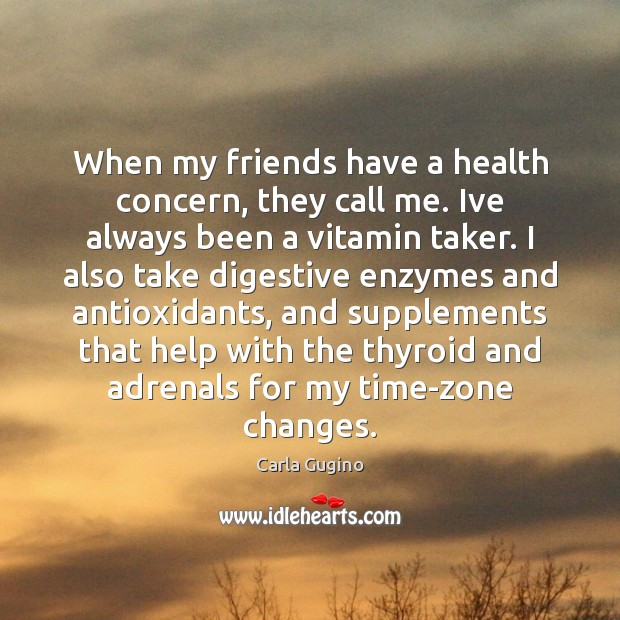 When my friends have a health concern, they call me. Ive always Carla Gugino Picture Quote