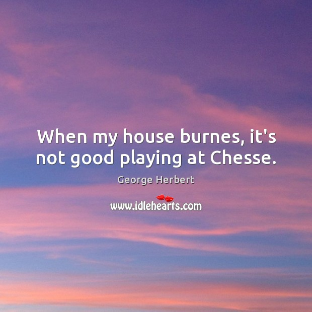 Image, When my house burnes, it's not good playing at Chesse.