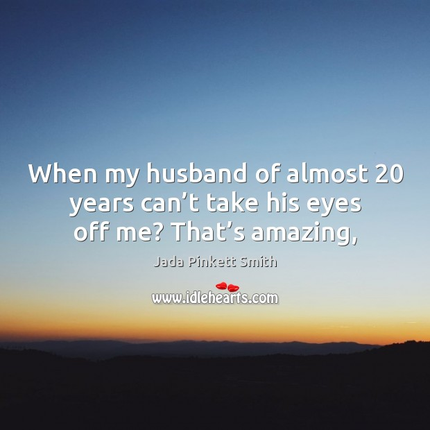 When my husband of almost 20 years can't take his eyes off me? That's amazing, Jada Pinkett Smith Picture Quote