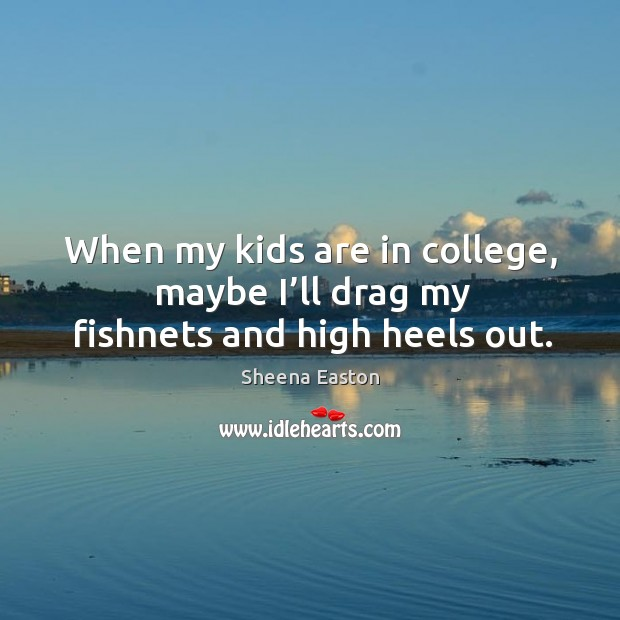 When my kids are in college, maybe I'll drag my fishnets and high heels out. Sheena Easton Picture Quote