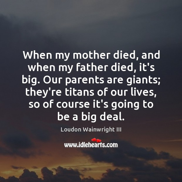 When my mother died, and when my father died, it's big. Our Loudon Wainwright III Picture Quote