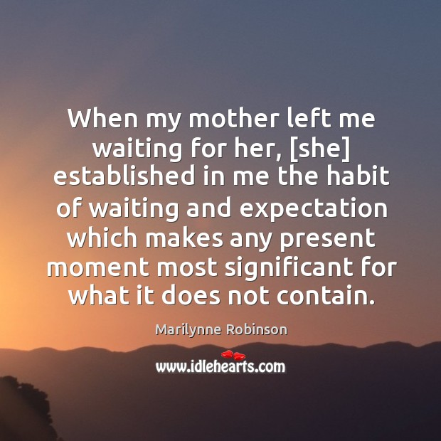 Image, When my mother left me waiting for her, [she] established in me