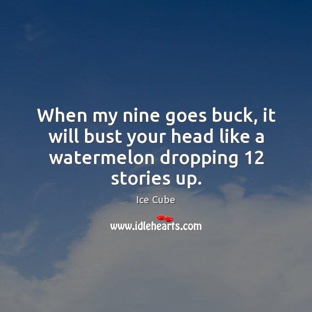 When my nine goes buck, it will bust your head like a watermelon dropping 12 stories up. Ice Cube Picture Quote