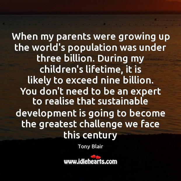 When my parents were growing up the world's population was under three Tony Blair Picture Quote