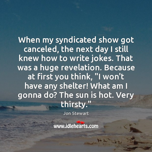 When my syndicated show got canceled, the next day I still knew Jon Stewart Picture Quote