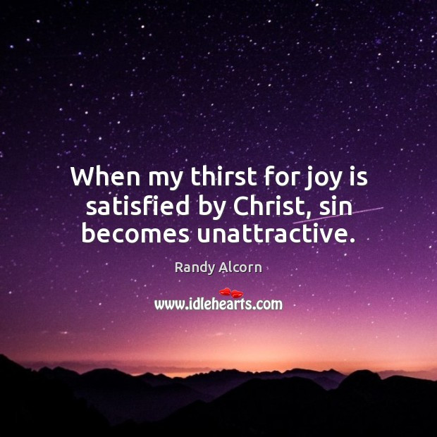When my thirst for joy is satisfied by Christ, sin becomes unattractive. Joy Quotes Image