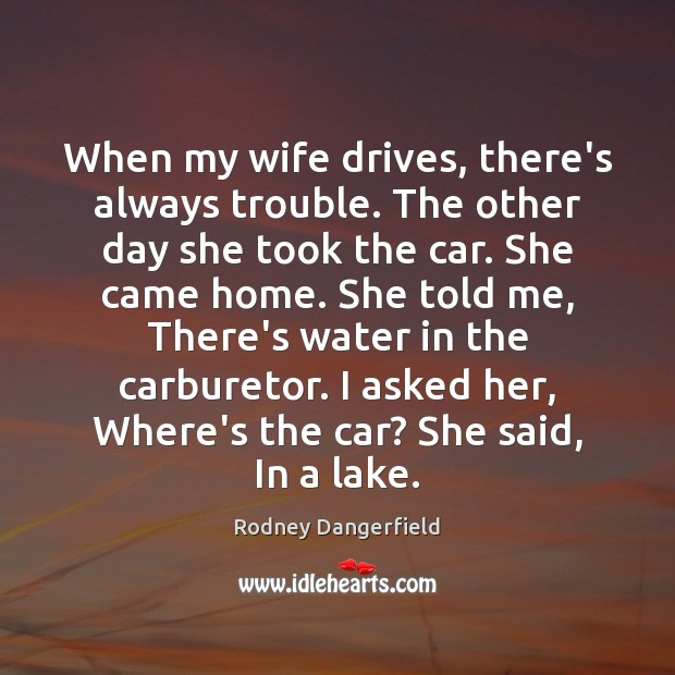 When my wife drives, there's always trouble. The other day she took Rodney Dangerfield Picture Quote