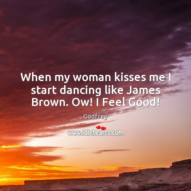When my woman kisses me I start dancing like James Brown. Ow! I Feel Good! Godfrey Picture Quote