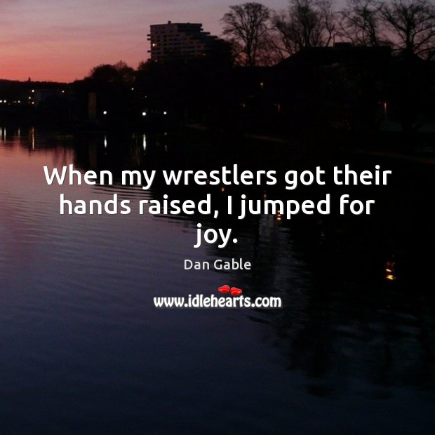 When my wrestlers got their hands raised, I jumped for joy. Dan Gable Picture Quote