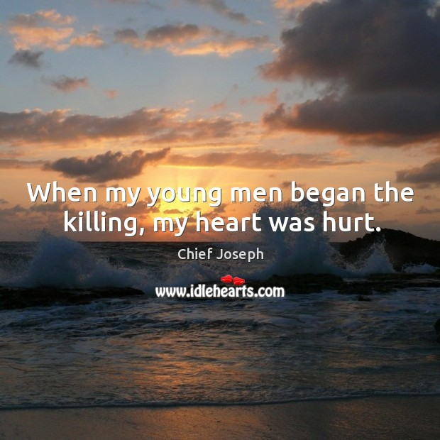When my young men began the killing, my heart was hurt. Chief Joseph Picture Quote
