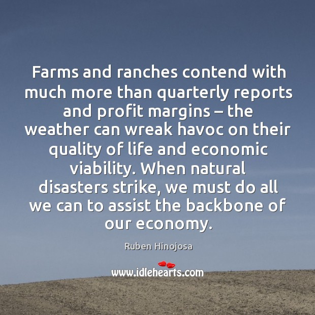 When natural disasters strike, we must do all we can to assist the backbone of our economy. Ruben Hinojosa Picture Quote