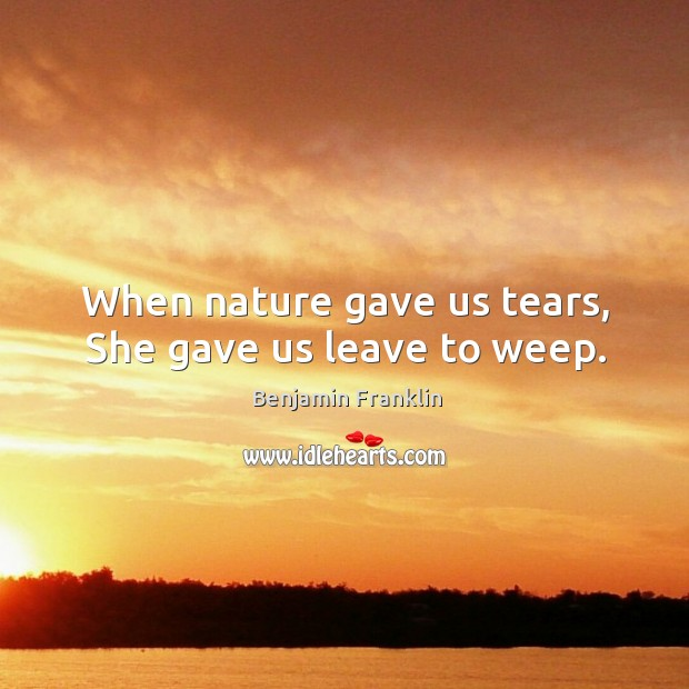 Image, When nature gave us tears, She gave us leave to weep.