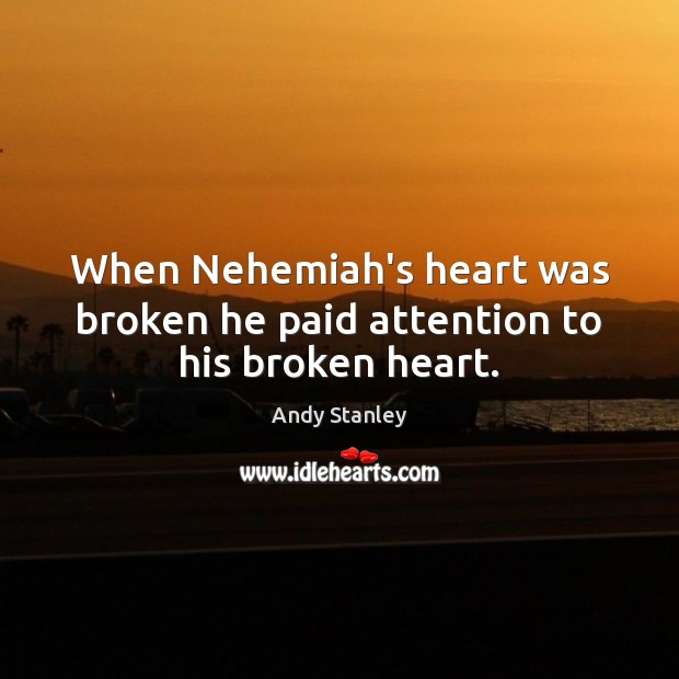 When Nehemiah's heart was broken he paid attention to his broken heart. Broken Heart Quotes Image