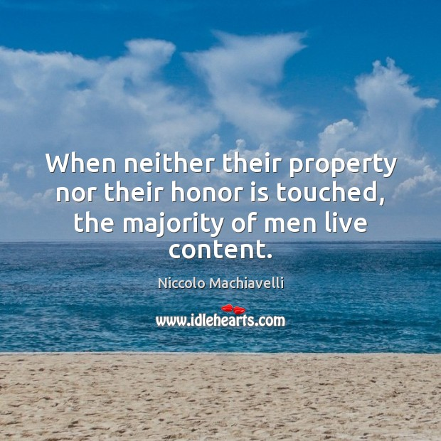 When neither their property nor their honor is touched, the majority of men live content. Niccolo Machiavelli Picture Quote