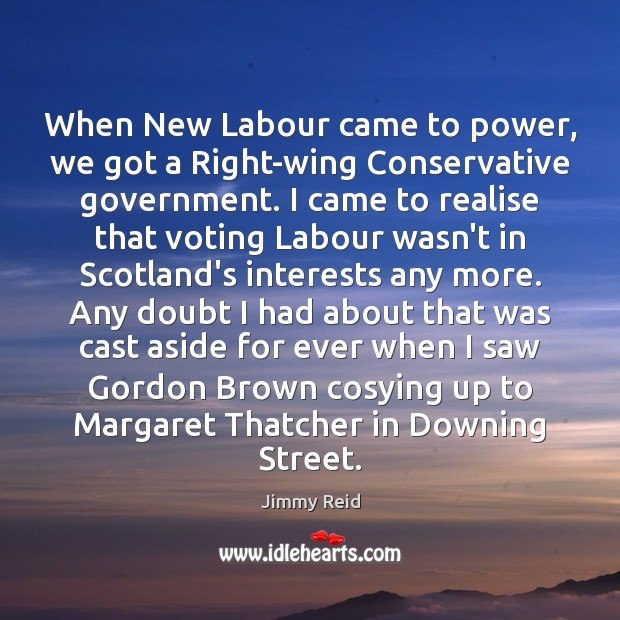 When New Labour came to power, we got a Right-wing Conservative government. Vote Quotes Image