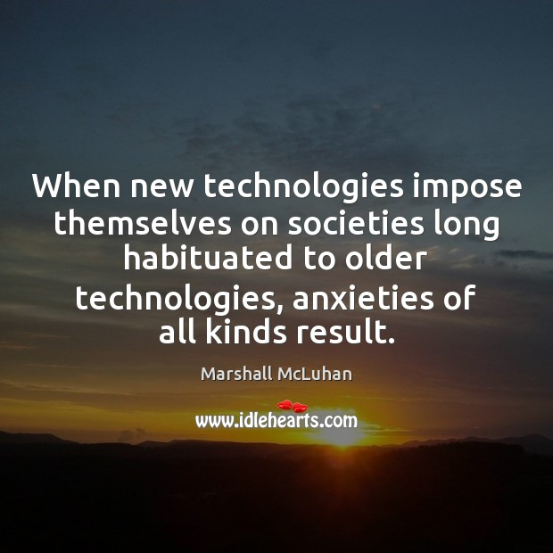 When new technologies impose themselves on societies long habituated to older technologies, Marshall McLuhan Picture Quote