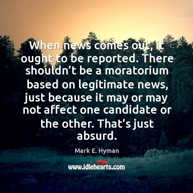 When news comes out, it ought to be reported. Mark E. Hyman Picture Quote