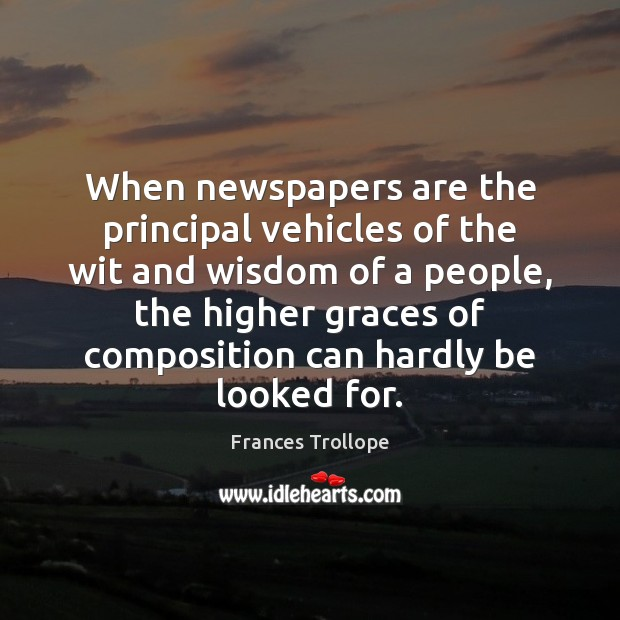 When newspapers are the principal vehicles of the wit and wisdom of Frances Trollope Picture Quote
