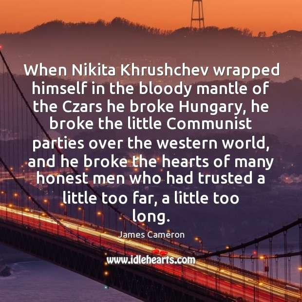 When Nikita Khrushchev wrapped himself in the bloody mantle of the Czars James Cameron Picture Quote