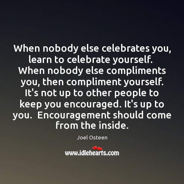 When nobody else celebrates you, learn to celebrate yourself.  When nobody else Image