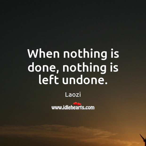 When nothing is done, nothing is left undone. Laozi Picture Quote