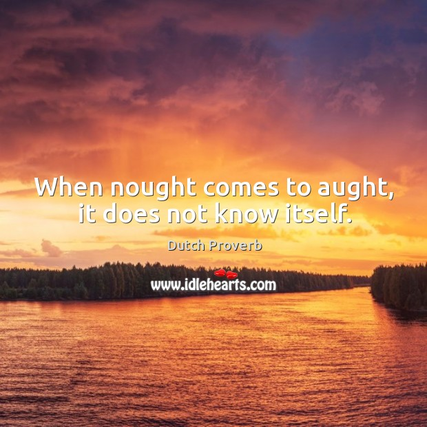 When nought comes to aught, it does not know itself. Image
