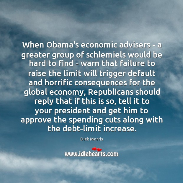 When Obama's economic advisers – a greater group of schlemiels would be Dick Morris Picture Quote
