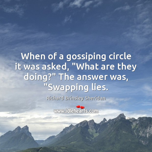 "When of a gossiping circle it was asked, ""What are they doing?"" Richard Brinsley Sheridan Picture Quote"