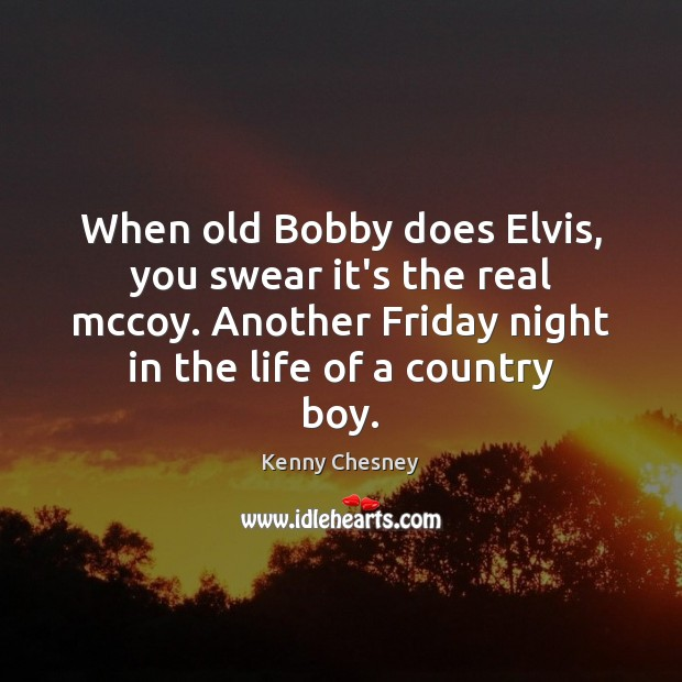 When old Bobby does Elvis, you swear it's the real mccoy. Another Kenny Chesney Picture Quote