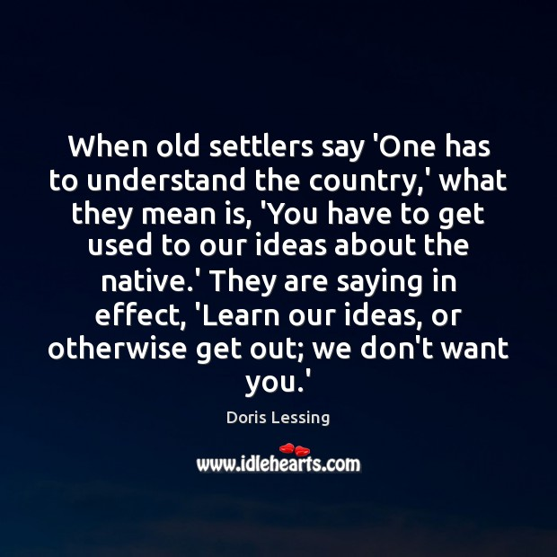 When old settlers say 'One has to understand the country,' what Doris Lessing Picture Quote