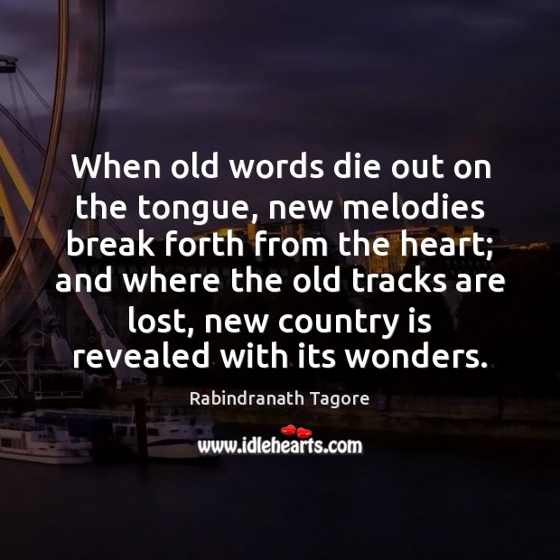 When old words die out on the tongue, new melodies break forth Image