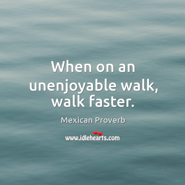 When on an unenjoyable walk, walk faster. Mexican Proverbs Image