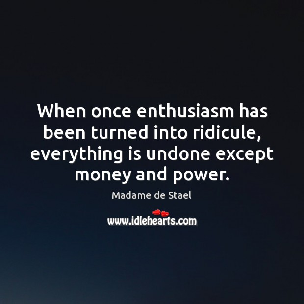 When once enthusiasm has been turned into ridicule, everything is undone except Madame de Stael Picture Quote