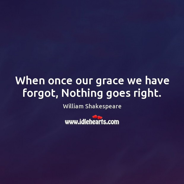 When once our grace we have forgot, Nothing goes right. William Shakespeare Picture Quote