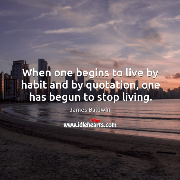 When one begins to live by habit and by quotation, one has begun to stop living. Image