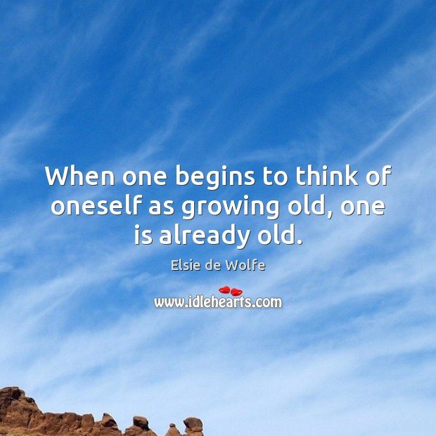 When one begins to think of oneself as growing old, one is already old. Elsie de Wolfe Picture Quote