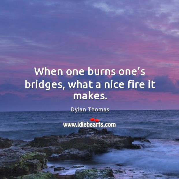 When one burns one's bridges, what a nice fire it makes. Image
