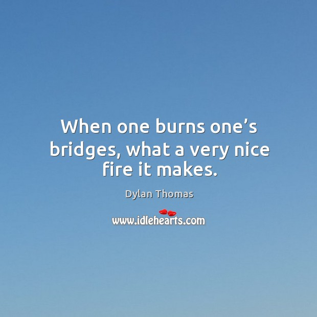 When one burns one's bridges, what a very nice fire it makes. Image