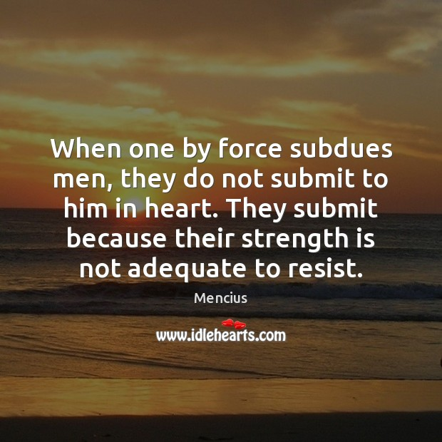 When one by force subdues men, they do not submit to him Strength Quotes Image