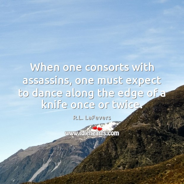 When one consorts with assassins, one must expect to dance along the R.L. LaFevers Picture Quote